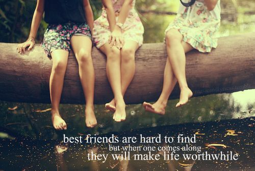 Best friends are hard to find but when they come along they will make life worthwhile inspiring quotes