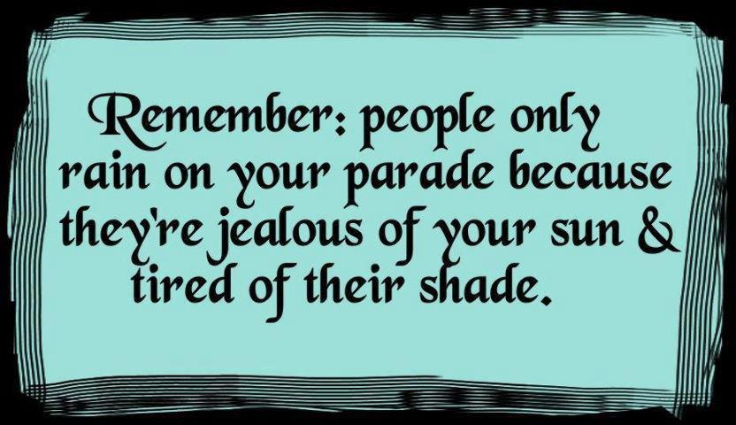 Remember: people only rain on your parade because they're jealous of your sun and tired of their shade. life quotes