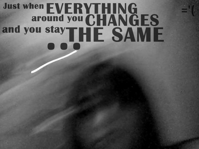 Just when everything around you changes and you stay the same inspiring quotes