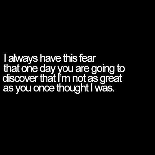 I always have this fear that one day you are going to discover that I'm not as great as you once thought I was. inspiring quotes