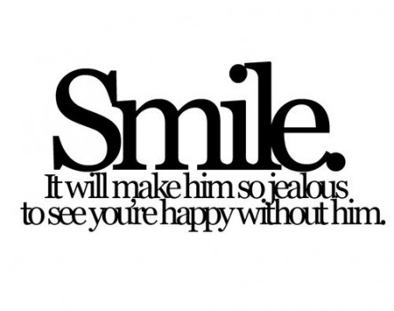 Smile. It will make him him so jealous to see you're happy without him. jealousy quotes