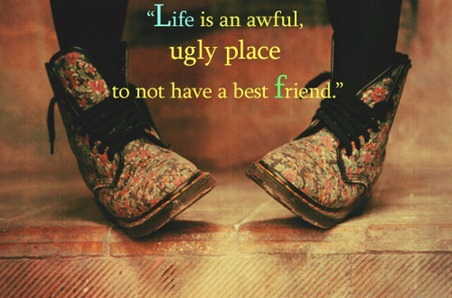 Life is an awful ugly place to not have a best friend inspirational quotes