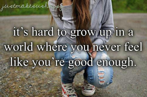 It's hard to grow up in a world where you never feel like you're good enough. jealousy quotes