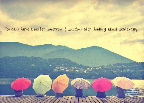 You can't have a better tomorrow if you don't stop thinking about yesterday daily quote