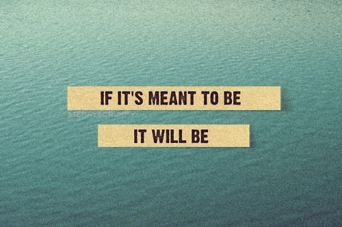 If it's meant to be it will be quotes